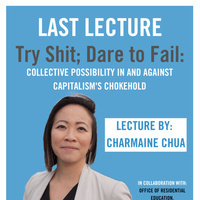 """Last Lecture """"Try Shit; Dare to Fail: Collective Possibility In and Against Capitalism's Chokehold"""" with Charmaine Chua"""