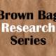 Brown Bag Research Series