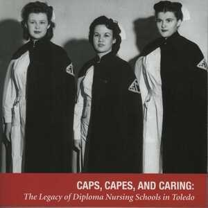 Local History Publication Award Lecture Series: Caps, Capes, and Caring: The Legacy of Diploma Nursing Schools in Toledo