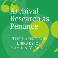 "CLOSED: ""Archival Research as Penance"": The Papers and Library of Hayden V. White"