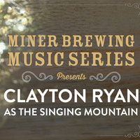 Miner Brewing Music Series Presents: Clayton Ryan as The Singing Mountain