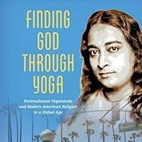 Finding God Through Yoga: Paramahansa Yogananda and Modern American Religion in a Global Age (USC ICW)