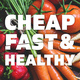 Cheap, Fast, & Healthy
