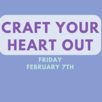 Craft Your Heart Out Event on Friday February 7th