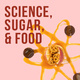 Science, Sugar, and Food: A Messy Love Story