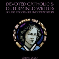Devoted Catholic & Determined Writer: Louise Imogen Guiney in Boston