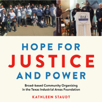 """Book Presentation: """"Hope for Justice and Power: Broad-based Community Organizing in the Texas Industrial Areas Foundation"""" by Dr. Kathy Staudt"""