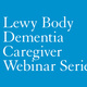 Lewy Body Dementia Caregiver Webinar Series