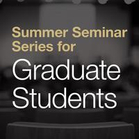 Summer Seminar Series for Graduate Students