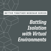 Better Together Webinar Series: Battling Isolation with Virtual Environments