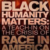 Black Humanity Matters: A Teach-In on the Crisis of Race in America