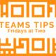 Teams Tips at Two