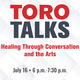 Toro Talks, Healing through conversation and the arts. July 16 6 p.m. - 7:30 p.m.