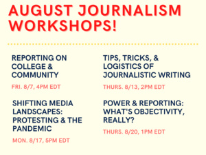 The Oberlin Review presents: August Journalism Workshops! These are Reporting on College & Community (Fri, 8/7. 4pm EDT); Tips, Tricks, & Logistics of Journalistic Writing (Thurs. 8/13, 2pm EDT); Shifting Media Landscapes: Protesting & The Pandemic (Mon. 8/17, 5pm EDT); and Power & Reporting: What's Objectivity, Really? (Thurs. 8/20, 1pm EDT). The Meeting ID for all workshops is 929 2860 1483, and the password is 1874.