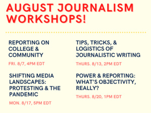 Image Description: The Oberlin Review presents August Journalism Workshops. These are Reporting on College & Community (Fri, 8/7. 4pm EDT); Tips, Tricks, & Logistics of Journalistic Writing (Thurs. 8/13, 2pm EDT); Shifting Media Landscapes: Protesting & The Pandemic (Mon. 8/17, 5pm EDT); and Power & Reporting: What's Objectivity, Really? (Thurs. 8/20, 1pm EDT). The Meeting ID for all workshops is 929 2860 1483, and the password is 1874.