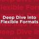 Deep Dive into Flexible Formats