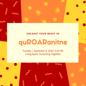 Unleash your beast in quROARantine. Tuesday, September 8, 2020 at 6:45pm. Living apart, screaming together.