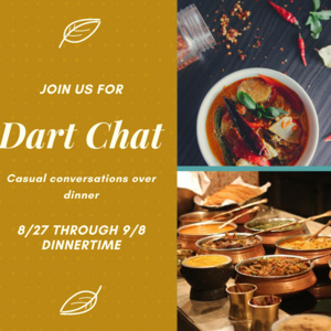 Join us for Dart Chat. Casual conversations over dinner. 8/27 through 9/8 at dinnertime.