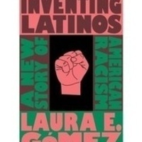 Reimagining the Latinx Experience in America: Professor Laura Gómez on Inventing Latinos: A New Story of American Racism