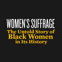 Women's Suffrage: The Untold Story of Black Women in Its History