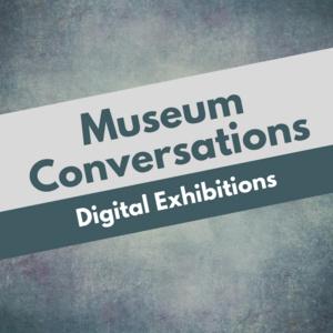 Museum Conversations: Digital Exhibitions