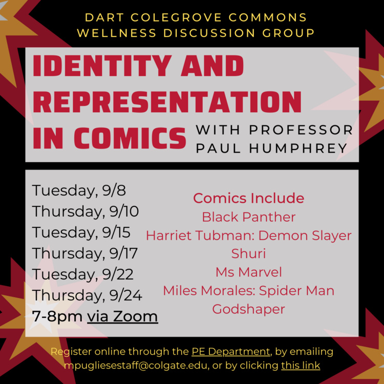 Dart Colegrove Commons Wellness Discussion Group Identity and Representation in Comics with Professor Paul Humphrey. Comics include Black Panther, Harriet Tubman: Demon Slayer, Shuri, Ms Marvel, Miles Morales: Spider Man, Godshaper. Meets 9/8, 9/10, 9/15, 9/17, 9/22, 9/24 7-8 pm via zoom. Register below!