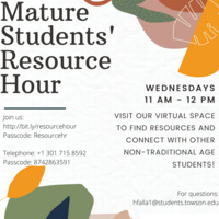 (Image description: white event flyer with colorful abstract leaves/flowers in upper right and lower left corners. Emblem for Center for Student Diversity in lower right corner. Title text line reads: Mature Students' Resource Hour. Description text reads: Wednesdays 11 AM to 12 PM. Visit our virtual space to find resources and connect with other non-traditional age students! Join us: http://bit.ly/resourcehour Passcode: Resourcehr Telephone: +1 301 715 8592 Passcode: 874286359  For questions: hfalla1@students.towson.edu)