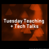 Tuesday Teaching + Tech Talks