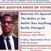 """Dart Colegrove Commons, Office of Undergraduate Scholars, and Educational Studies Department presents. Big question series on voting. Malcolm X's Speech """"The Ballot or the Bullet"""": Has Anything Really Changed. Discussion led by Professor John Palmer. Friday, September 18 at 4:15 via Zoom. Email mpugliesestaff@colgate.edu with questions"""