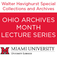 """Red lettering, """"Walter Havighurst Special Collections and Archives"""" with a red block and white lettering saying, """"Ohio Archives Month Lecture Series"""" with a Miami University Libraries logo"""