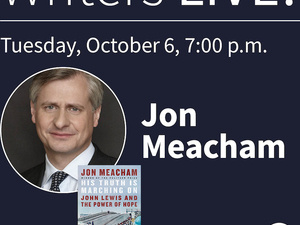 WRITERS LIVE! JON MEACHAM, HIS TRUTH IS MARCHING ON: JOHN LEWIS AND THE POWER OF HOPE