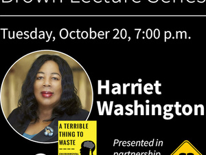 BROWN LECTURE SERIES: HARRIET WASHINGTON, A TERRIBLE THING TO WASTE: ENVIRONMENTAL RACISM AND ITS ASSAULT ON THE AMERICAN MIND