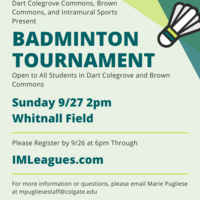 Dart Colegrove Commons, Brown Commons, and Intramutal Sports Present Badminton Tournament open to all students in Dart Colegrove and Brown COmmons Sunday 9/27 2pm Whitnall field. Please register by 9/26 at 6pm through IMLeagues.com. For more information or questions, please email Marie Pugliese at mpugliesestaf@colgate.edu
