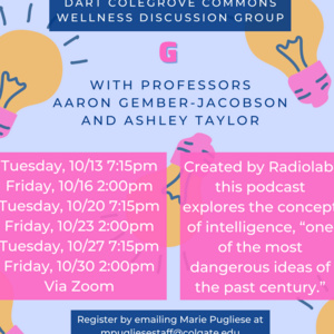 "G with Professors Aaron Gember-Jacobson and Ashley Taylor. 10/13, 10/20, 10/27 7:15pm and 10/16, 10/23, 10/30 2pm. Created by Radiolab, this podcast explores the concept of intelligence, ""one of the most dangerous ideas of the past century"". Register by emailing Marie Pugliese at mpugliesestaff@colgate.edu"