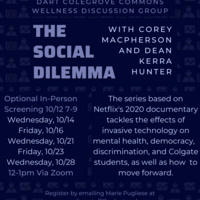 The Social Dilemma with Corey MacPherson and Dean Kerra Hunter. Optional in-person screening 10/12 7-9pm. 10/14, 10/16, 10/21, 10/23, 10/28 12-1pm via zoom. The series based on Netflix's 2020 documentary tackles the effects of invasive technology on mental health, democracy, discrimination, and Colgate students, as well as how to move forward. Register by emailing Marie Pugliese at mpugliesestaff@colgate.edu