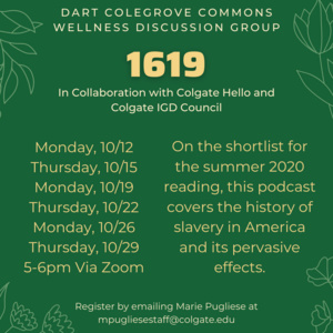 1619 in collaboration with Colgate Hello and Colgate IGD. 10/12, 10/15, 10/19, 10/22, 10/26, 10/29 5-6pm via zoom. On the shortlist for the summer 2020 reading, this podcast covers the history of slavery in America and its pervasive effects. Register by emailing Marie Pugliese at mpugliesestaff@colgate.edu