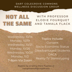 Not All the Same with Professor Elodie Fourquet and Tamala Flack. 10/14, 10/19, 10/21, 10/26, 11/2 7-8pm via Zoom. Topics include consent, socio-economic status, disadvantaged students, DACA, reality TV stereotyping. Register by emailing Marie Pugliese at mpugliesestaff@colgate.edu
