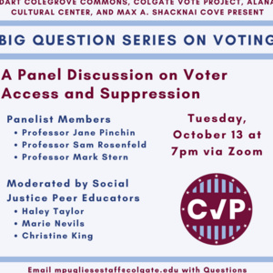 Dart Colegrove Commons, Colgate Vote Project, ALANA Cultural Center, and Max A. Shacknai COVE Present Big Question Series on Voting. A Panel Discussion on Voter Access and Suppression. Tuesday, 10/13 at 7pm via zoom. Panelist members: Professors Jane Pinchin, Same Rosenfeld, and Mark Stern. Moderated by Social Justice Peer Educators Haley Taylor, Marie Nevils, and Christine King. Email mpugliesestaff@colgate.edu with Questions