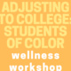 Wellness Workshop: Adjusting to College for Students of Color