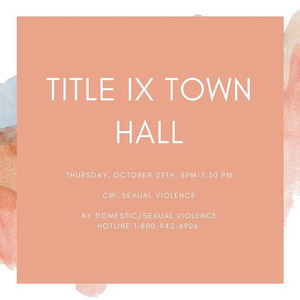 Title IX Town Hall: Thursday October 29th, 6pm-7:30pm. CW: Sexual Violence. NY Domestic/Sexual Violence Hotline: 1-800-942-6906
