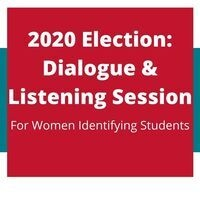 2020 Election Dialogue & Listening Session: For Women-Identifying Students