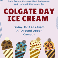 Join Brown, Ciccone, Dart Colegrove, and Hancock Commons for Colgate Day Ice Cream Friday 11/13 at 7:13pm all around upper campus