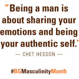 """Being a man is about sharing your emotions and being your authentic self."" ~ Chet Hesson"