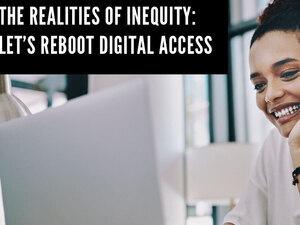 The Realities of Inequity: Let's Reboot Digital Access