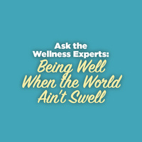 Ask the Wellness Experts: Being Well When the World Ain't Swell