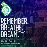 Remember. Breathe. Dream. A contemplative visual arts journey. Nov 20 - Dec 13. Latino Cultural Center. caramiatheatre.org