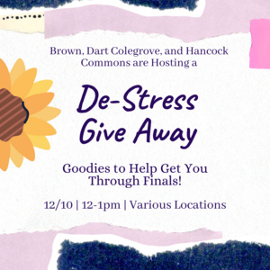 Brown, Dart Colegrove, and Hancock Commons are hosting a De-Stress Give Away. Goodies to help get you through finals! 12/10 12-1pm Various locations