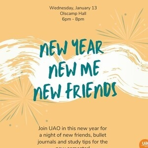 Wednesday, January 13 Olscamp Hall 6 PM - 8PM New Year, New Me, New Friends Join UAO this new year for a night of new friends, bullet journals, and study tips for the new se