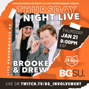 "Orange box with white lettering that states ""Bowling Green University and A–ROC entertainment present Thursday night live Thursday, January 21st at 8 o'clock PM Eastern standard time. live performance by Brooke and Drew.""  More text states ""a-rock entertainment"" in the middle of an outline of the state of Ohio.  Bold BG unbolded SU. Bottom of orange square has a brown border. Text on brown border states ""live on twitch.tv/BG_involvement"""