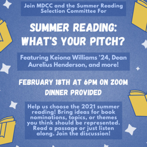 Join MDCC and the Summer Reading Selection Committee For Summer Reading: What's Your Pitch? Featuring Keiona Williams '24, Dean Aurelius Henderson, and more!February 18th at 6pm on Zoom Dinner Provided Help us choose the 2021 summer reading! Bring ideas for book nominations, topics, or themes you think should be represented. Read a passage or just listen along. Join the discussion!
